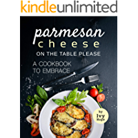 Parmesan Cheese on The Table Please: A Cookbook to Embrace