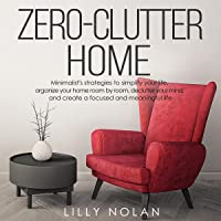 Zero-Clutter Home: Minimalist's Strategies to Simplify Your Life, Organize Your Home Room by Room, Declutter Your Mind…