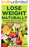 Lose Weight Naturally: The small guide to lose weight fast with clean eating.