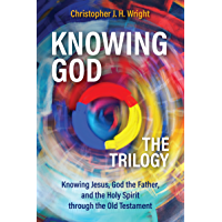 Knowing God – The Trilogy: Knowing Jesus, God the Father, and the Holy Spirit through the Old Testament