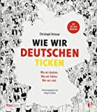 Wie wir Deutschen ticken: Wer wir sind. Wie wir denken. Was wir fühlen.