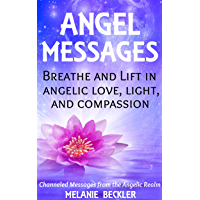 Angel Messages: Breathe And Lift In Angelic Love, Light And Compassion (English Edition)