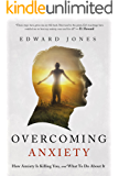 Overcoming Anxiety: How Anxiety Is Killing You And What To Do About It (Anxiety, Panic Attacks, Panic Disorder, Self Help Book 2)