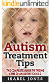 Autism Treatment Tips: The Complete Guide to Taking Care of an Autistic Child (Autism Spectrum Disorder, Autism Symptoms, Autism Signs)