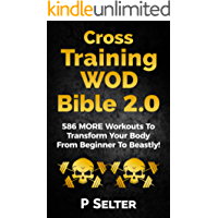 Cross Training WOD Bible 2.0: 586 MORE Workouts To Transform Your Body From Beginner To Beastly! (Bodyweight Training, Kettlebell Workouts, Strength Training, ... Calisthenics) (English Edition)