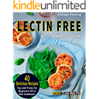 Lectin Free Cookbook: 40 Delicious Recipes, Tips and Tricks For Beginners All in One Cookbook (BONUS: 21-Day Meal Plan To Help Lose Weight, Heal Your Gut, Feel Better With The Plant Paradox Diet)