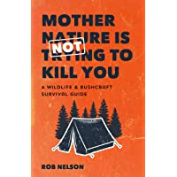 Mother Nature is Not Trying to Kill You: A Wildlife & Bushcraft Survival Guide (Camping & Wilderness Skills)