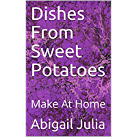 Dishes From Sweet Potatoes: Make At Home (English Edition)