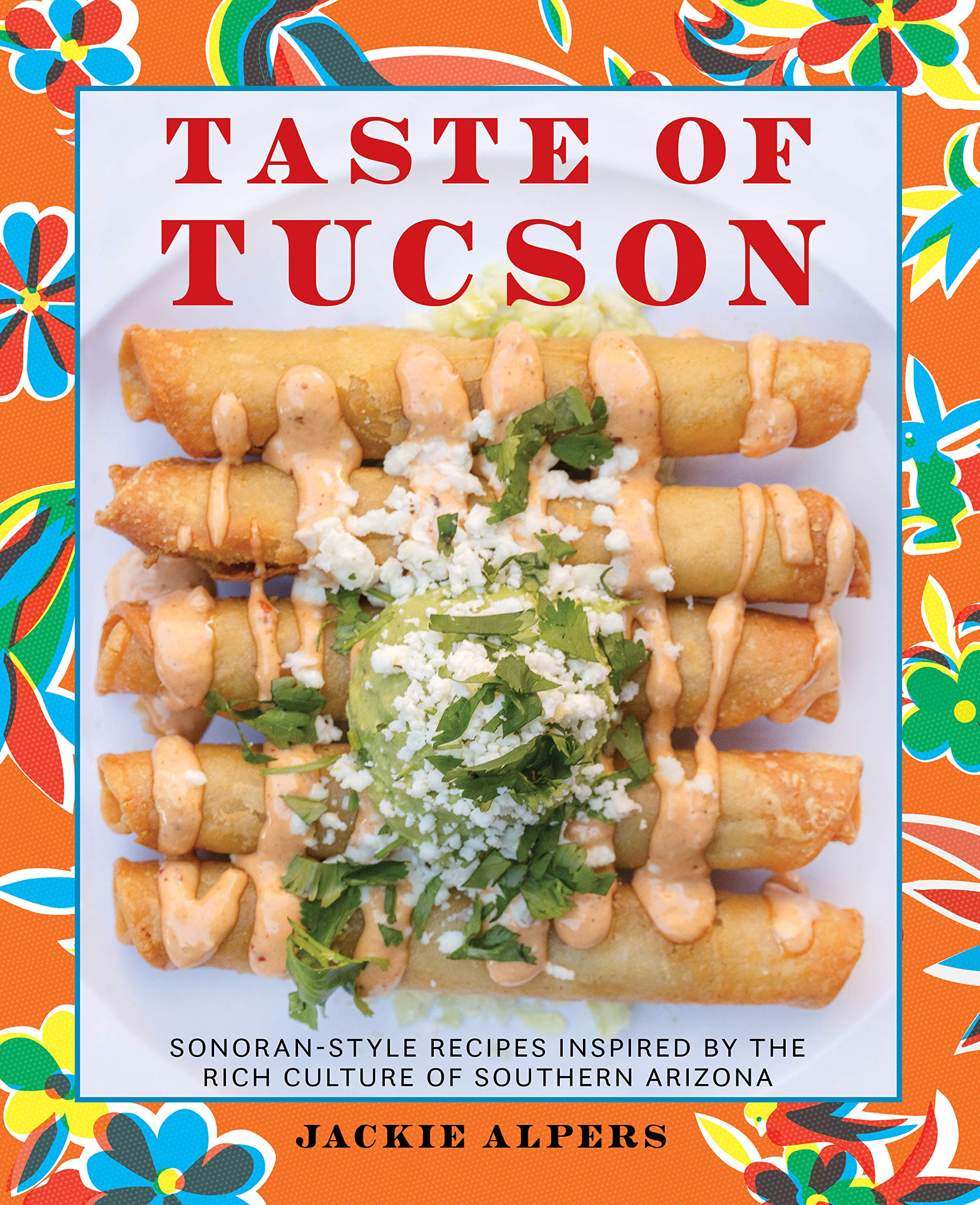 Taste Of Tucson Sonoran Style Recipes Inspired By The Rich Culture Of Southern Arizona Alpers Jackie 9781513262567 Amazon Com Books
