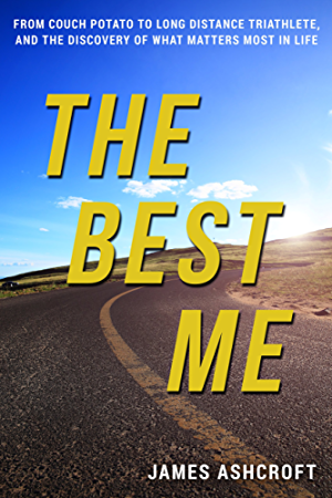 The Best Me: From Couch Potato to Long Distance Triathlete; And The Discovery Of What Matters Most In Life