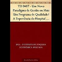 TD 0487 - Um Novo Paradigma de Gestão ou Mais Um Programa de Qualidade? A Experiência do Hospital das Clínicas de Porto Alegre (HCPA)