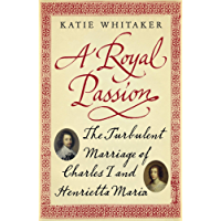 A Royal Passion: The Turbulent Marriage of Charles I and Henrietta Maria