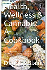 """Health, Wellness & Cannabis: A Cookbook: """" . . . cannabis is a drug which helps produce . . .  serenity and insight . . . so desperately needed . . . """"  Carl Sagen Kindle Edition"""
