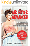 Air Fryer Advanced: 33 uncommon recipes with the common ingredients. Fry, Bake, Grill, and Roast interesting meals from the usual products! (Air Fryer Made Simple Book 2)