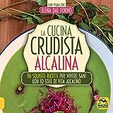 La Cucina Crudista Alcalina: 50 squisite ricette per vivere sani con lo stile di vita alcalino