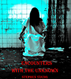 ENCOUNTERS WITH THE UNKNOWN; True Stories of Encounters with Paranormal Entities.: Monsters in the dark. Ghosts, Demons, Shadow People, and other unidentifiable hideous creatures... (English Edition)
