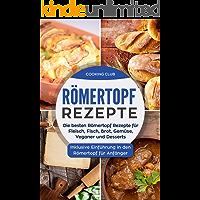 Römertopf Rezepte: Die besten Römertopf Rezepte für Fleisch, Fisch, Brot, Gemüse, Veganer und Desserts. Inklusive Einführung in den Römertopf für Anfänger.
