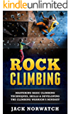 Rock Climbing: Mastering Basic Climbing Techniques, Skills & Developing The Climbing Warrior's Mindset (Rock Climbing, Bouldering, Caving, Hiking) (English Edition)