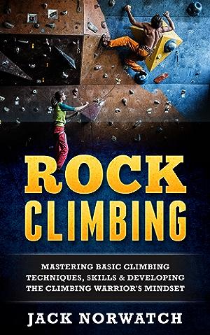 Rock Climbing: Mastering Basic Climbing Techniques; Skills & Developing The Climbing Warrior's Mindset (Rock Climbing; Bouldering; Caving; Hiking)