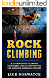 Rock Climbing: Mastering Basic Climbing Techniques, Skills & Developing The Climbing Warrior's Mindset (Rock Climbing, Bouldering, Caving, Hiking)