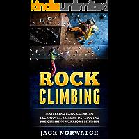 Rock Climbing: Mastering Basic Climbing Techniques, Skills & Developing The Climbing Warrior's Mindset (Rock Climbing…