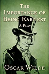 The Importance of Being Earnest: A Play Kindle Edition
