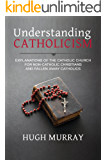 Understanding Catholicism: Explanations of the Catholic Church for Non-Catholic Christians and Fallen Away Catholics