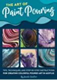 The Art of Paint Pouring: Tips, techniques, and step-by-step instructions for creating colorful poured art in acrylic…