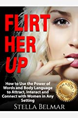 Flirt Her Up: How to Use the Power of Words and Body Language to Attract, Interact and Connect with Women in Any Setting (Dating Advice For Men) Kindle Edition