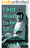 I Just Wanted to be Loved: A Boy's Heartbreaking True Story of Abuse and Betrayal (Child Abuse Series: Betrayal Book 1)