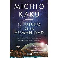 El futuro de la humanidad: La colonización de Marte, los viajes interestelares, la inmortalidad y nuestro destino más allá de la Tierra (Ciencia y Tecnología)