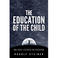 The Education of the Child - and Early Lectures on Education