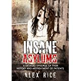 Insane Asylums: A Detailed Synopsis Of Their History And Mistreatment Of Patients (Psychopath, Sociopath, Mental Illness, Per