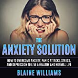 The Anxiety Solution: How to Overcome Anxiety, Panic Attacks, Stress, and Depression to Live a Healthy and Normal Life