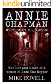 Annie Chapman - Wife, Mother, Victim: The Life and Death of a Victim of Jack The Ripper