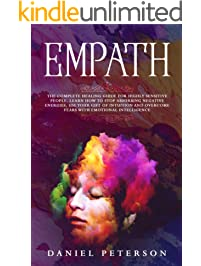 Empath: The Complete Healing Guide for Highly Sensitive People. Learn How to Stop Absorbing Negative Energies, Use Your...