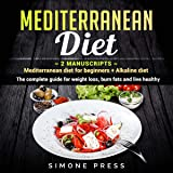 Mediterranean Diet: 2 Manuscripts - Mediterranean Diet for Beginners + Alkaline Diet.: The Complete Guide for Weight Loss, Burn Fats and Live Healthy