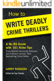 How To Write Deadly Crime Thrillers: A No BS Guide With 101 Killer Tips (How To Write Deadly Crime Fiction Series, Book 1)