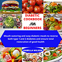 DIABETIC COOKBOOK FOR BEGINNERS : Mouth watering and easy diabetic meals to reverse both type 1 and 2 diabetes and…