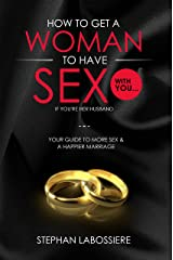 How To Get A Married Woman To Have Sex With You...If You're Her Husband: Your Guide To More Sex & A Better Marriage Kindle Edition