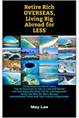 Retire Rich Overseas, Living Big Abroad for Less: Comprehensive World's Best Top 16 Countries to Visit or Live and Retire! Live and Enjoy the Good Life for Less Expenses! Kindle Edition