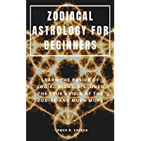 ZODIACAL ASTROLOGY FOR BEGINNERS : LEARN THE BASICS OF ZODIAC SIGNS, DISCOVER THE TRUE ORIGIN OF THE ZODIAC AND MUCH MORE (English Edition)