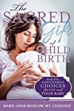 The Sacred Gift of Childbirth: Making Empowered Choices for You and Your Baby