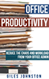 Office Productivity: Reduce the chaos and workload from your office admin (The Business Productivity Series Book 7)