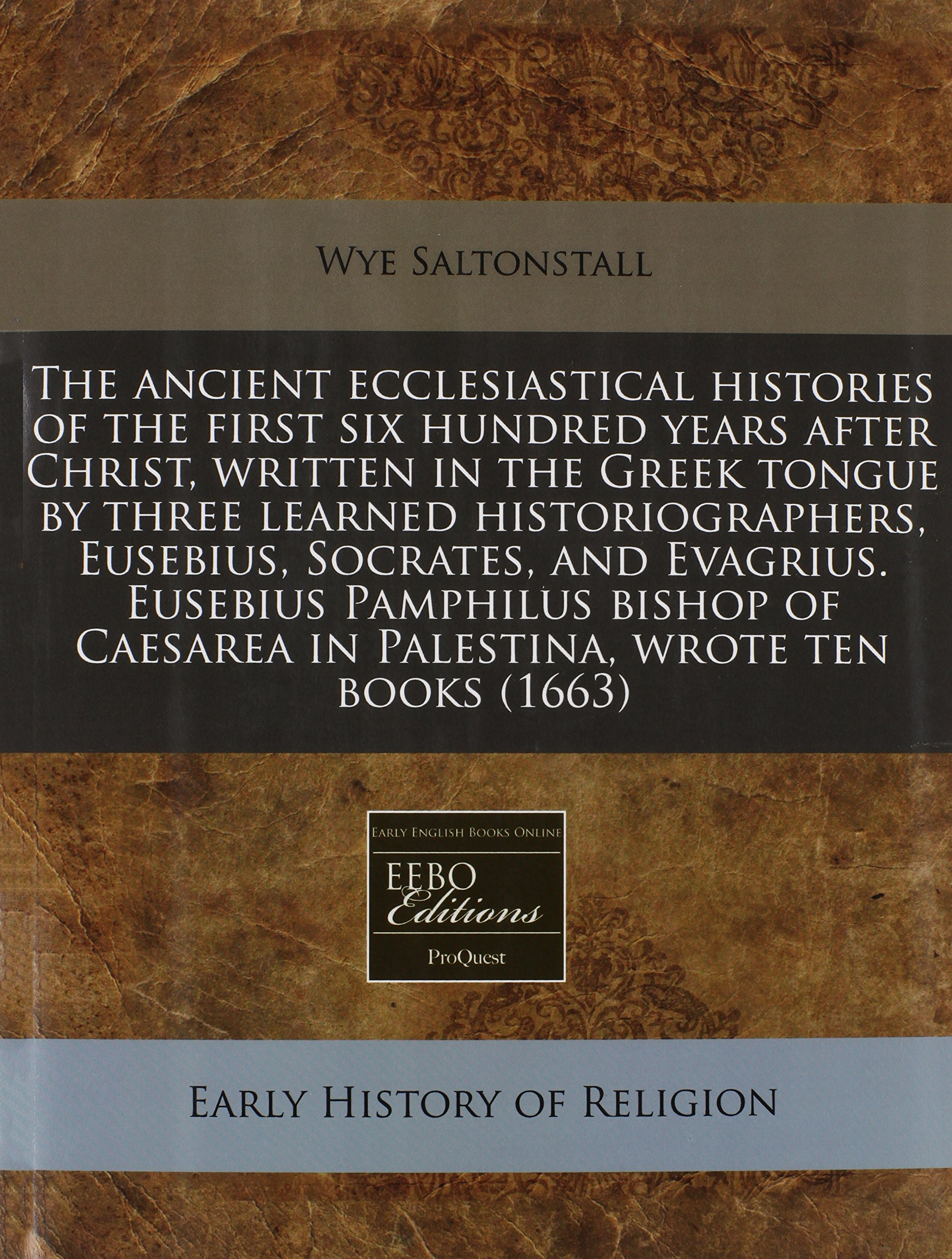 Read Online The ancient ecclesiastical histories of the first six hundred years after Christ, written in the Greek tongue by three learned historiographers, ... Caesarea in Palestina, wrote ten books (1663) pdf