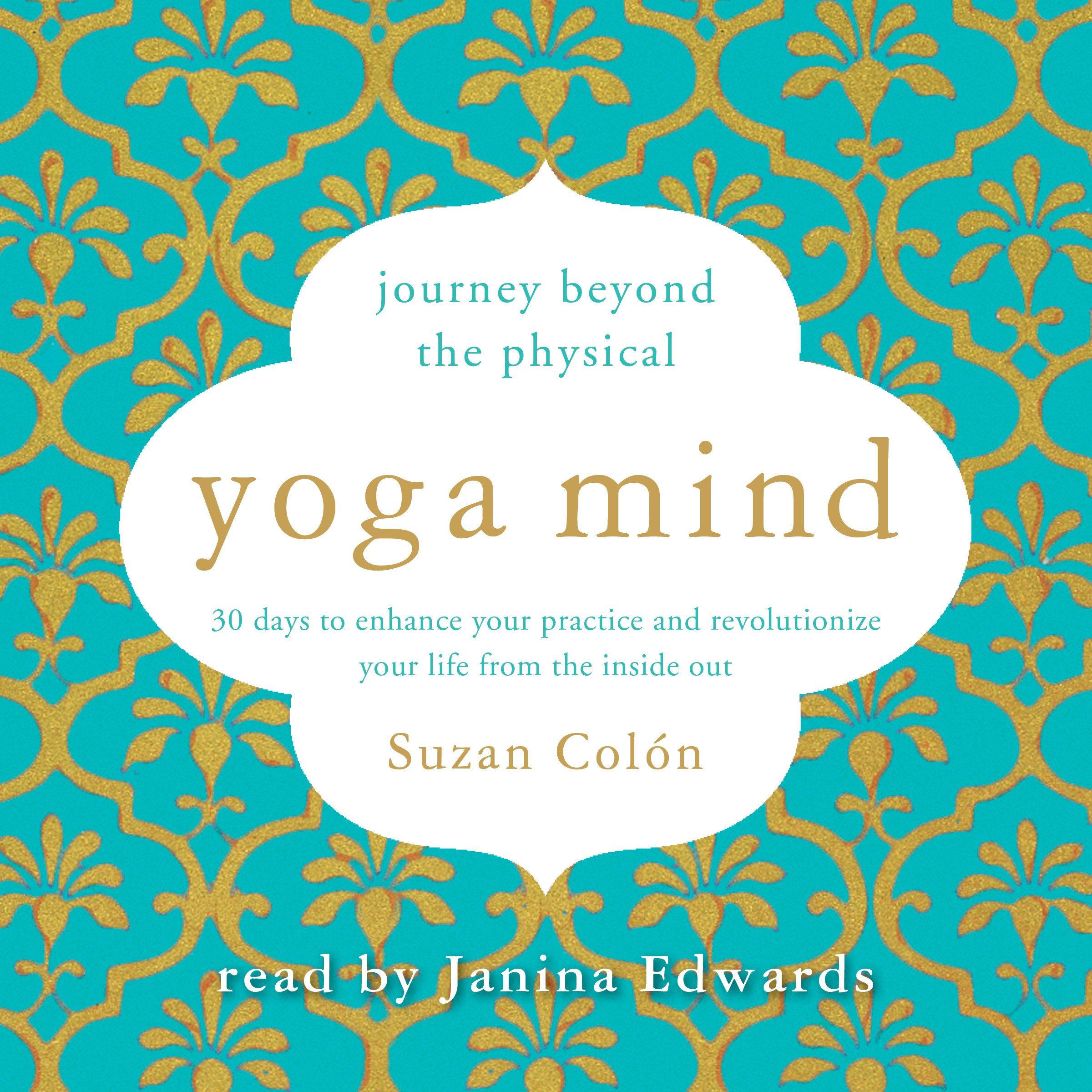 Yoga Mind: Journey Beyond the Physical: 30 Days to Enhance Your Practice and Revolutionize Your Life from the Inside Out