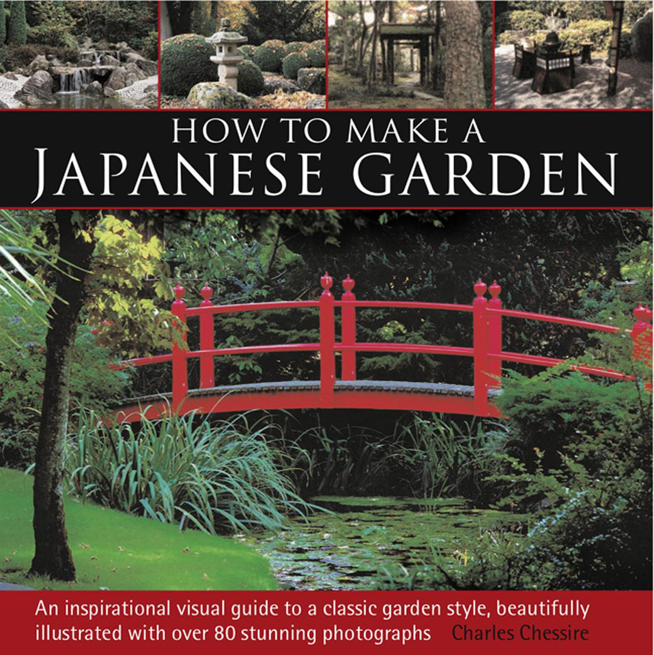 How To Make A Japanese Garden: An Inspirational Visual Guide To A Classic  Garden Style, Beautifully Illustrated With Over 80 Stunning Photographs:  Charles ...