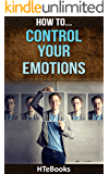How To Control Your Emotions: Quick Results Guide (How To eBooks Book 26)