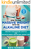 How to Lose Massive Weight with the Alkaline Diet: Creating Your Alkaline Lifestyle for Unlimited Energy and Natural Weight Loss (Alkaline, Detox, Alkaline ... for Weight Loss Book 1) (English Edition)