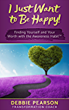I Just Want to Be Happy!: Finding Yourself and Your Worth With the Awareness Habit